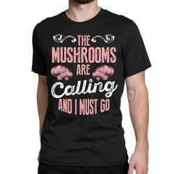 the mushrooms are calling and i must go Classic T-shirt | Artistshot