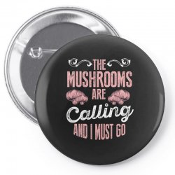 the mushrooms are calling and i must go Pin-back button | Artistshot