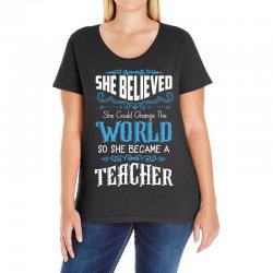 she believed she could change the world so she became a teacher Ladies Curvy T-Shirt | Artistshot