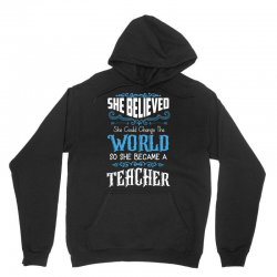 she believed she could change the world so she became a teacher Unisex Hoodie | Artistshot