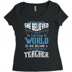 she believed she could change the world so she became a teacher Women's Triblend Scoop T-shirt | Artistshot