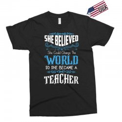 she believed she could change the world so she became a teacher Exclusive T-shirt | Artistshot