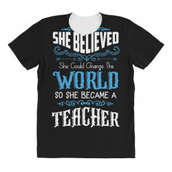 she believed she could change the world so she became a teacher All Over Women's T-shirt | Artistshot