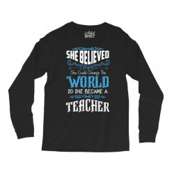 she believed she could change the world so she became a teacher Long Sleeve Shirts | Artistshot