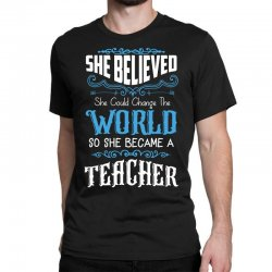 she believed she could change the world so she became a teacher Classic T-shirt | Artistshot