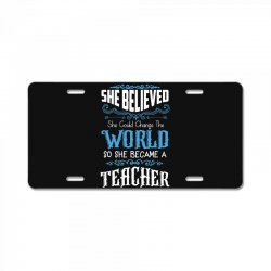 she believed she could change the world so she became a teacher License Plate | Artistshot