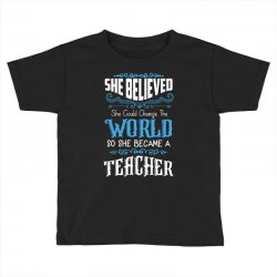 she believed she could change the world so she became a teacher Toddler T-shirt | Artistshot