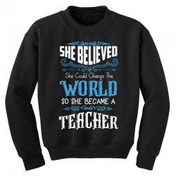she believed she could change the world so she became a teacher Youth Sweatshirt | Artistshot