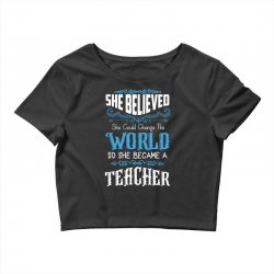 she believed she could change the world so she became a teacher Crop Top | Artistshot