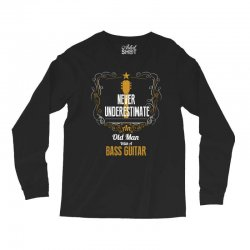 never underestimate an old man with a bass guitar Long Sleeve Shirts | Artistshot