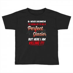 i never dreamed i'd grow up to be a perfect glazies but here i am kill Toddler T-shirt | Artistshot