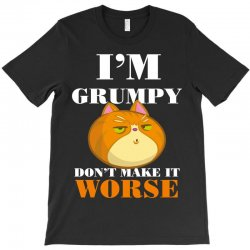 i'm grumpy don't make it worse T-Shirt | Artistshot