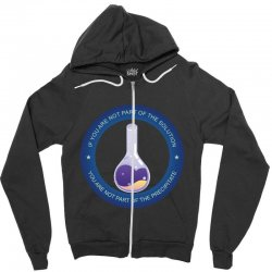 if you are not part of the solution you are not part of the precipitat Zipper Hoodie | Artistshot