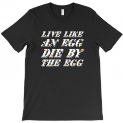 live like an egg die by the egg for dark T-Shirt | Artistshot
