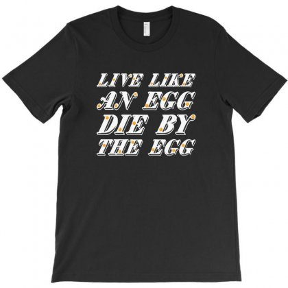 Live Like An Egg Die By The Egg For Dark T-shirt Designed By Zeynepu
