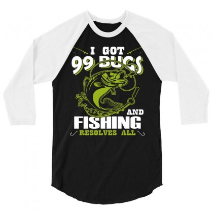 I Got 99 Bugs And Fishing Resolves All T Shirt 3/4 Sleeve Shirt Designed By Hung
