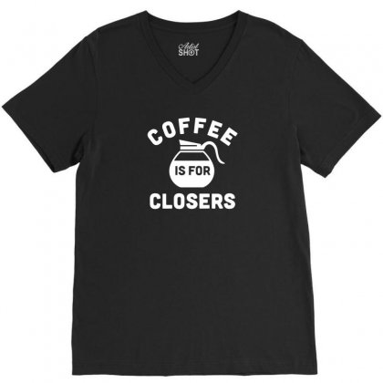 Coffee Is For Closers Funny Tshirt V-neck Tee Designed By Alex