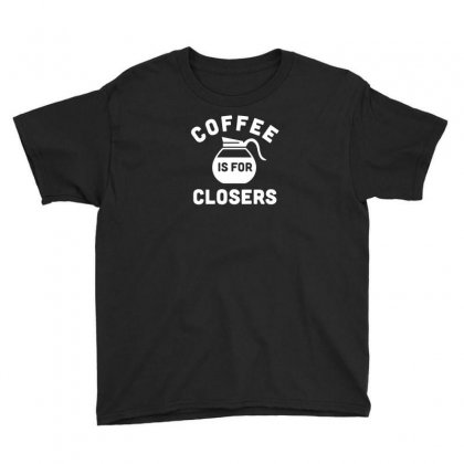 Coffee Is For Closers Funny Tshirt Youth Tee Designed By Alex