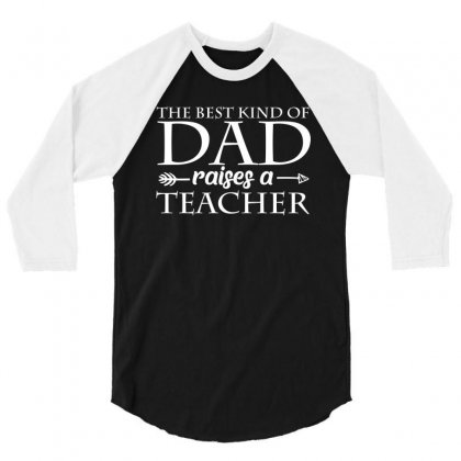 The Best Kind Of Dad Raised A Teacher T Shirt 3/4 Sleeve Shirt Designed By Hung