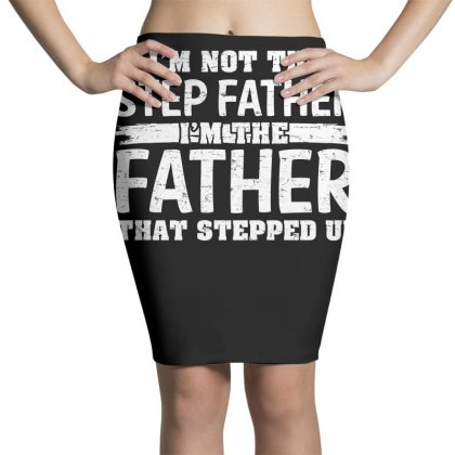 Im Not The Step Father Im The Father That Stepped Up Tshirt Pencil Skirts Designed By Hung