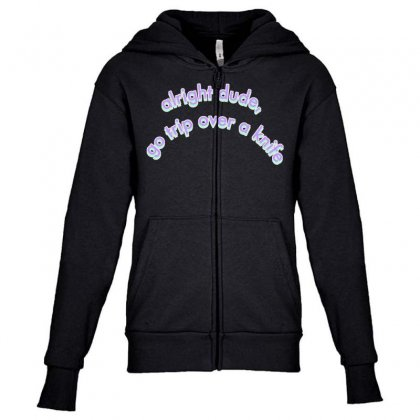Alright Dude Go Trip Over A Knife Youth Zipper Hoodie Designed By Seniha