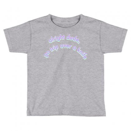 Alright Dude Go Trip Over A Knife Toddler T-shirt Designed By Seniha