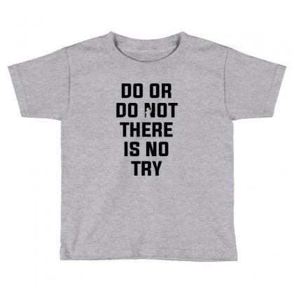 Do Or Do Not There Is No Try For Light Toddler T-shirt Designed By Nurbetulk