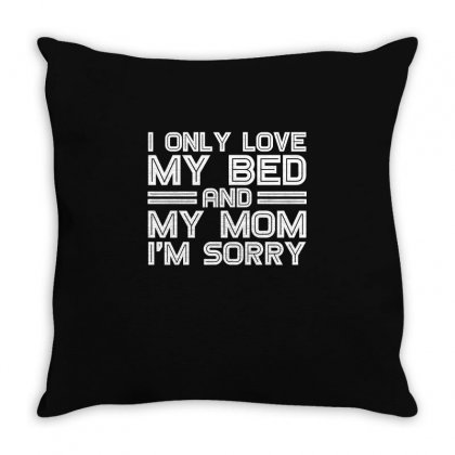 I Only Love My Bed And My Mom Im Sorry T Shirt Throw Pillow Designed By Hung