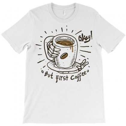 Okay! But First Coffee T-shirt Designed By Quilimo