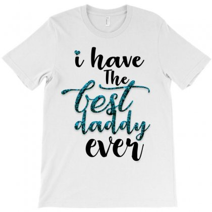 I Have The Best Daddy Ever T-shirt Designed By Killakam