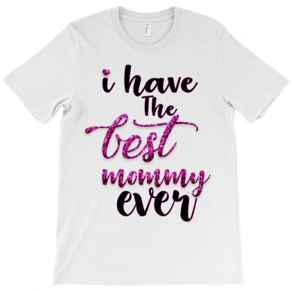 I Have The Best Mommy Ever T-shirt Designed By Killakam
