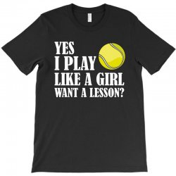 yes i play like a girl want a lesson tennis t shirt T-Shirt | Artistshot