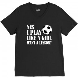 yes i play like a girl want a lesson soccer t shirt V-Neck Tee | Artistshot