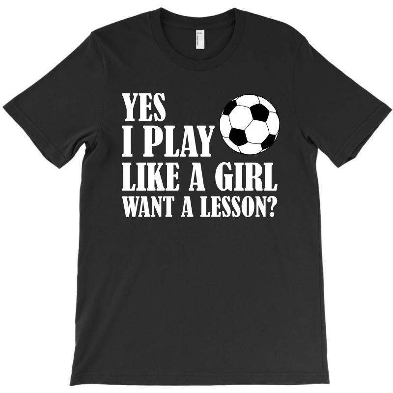Yes I Play Like A Girl Want A Lesson Soccer T Shirt T-shirt | Artistshot