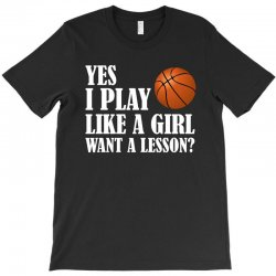 yes i play like a girl want a lesson basketball t shirt T-Shirt | Artistshot
