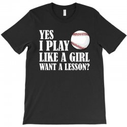 yes i play like a girl want a lesson baseball t shirt T-Shirt | Artistshot