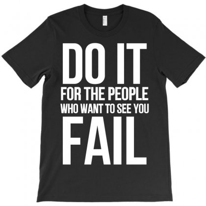 Do It For The People Who Want To See You Fail T-shirt Designed By Paverceat