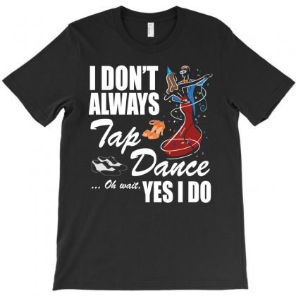 I Don T Always Tap Dance Ok Wait Yes I Do T Shirt T-shirt Designed By Hung