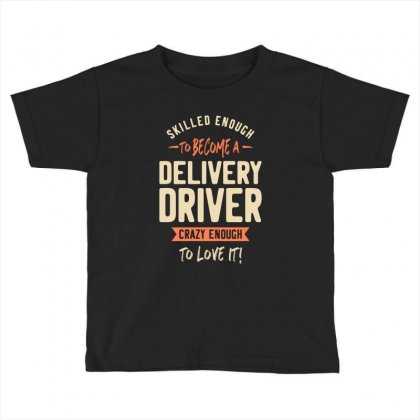 Delivery Driver Crazy Enough Toddler T-shirt Designed By Cidolopez