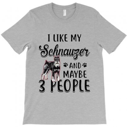 I Like My Schnauzer And Maybe 3 People T-shirt Designed By Milanacr