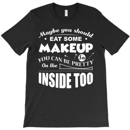 May Be You Should Eat Some Makeup T Shirt T-shirt Designed By Hung