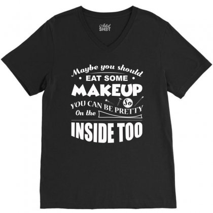 May Be You Should Eat Some Makeup T Shirt V-neck Tee Designed By Hung