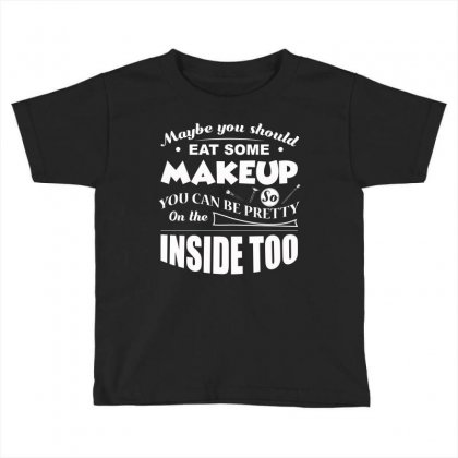 May Be You Should Eat Some Makeup T Shirt Toddler T-shirt Designed By Hung