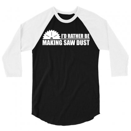 I D Rather Be Making Saw Dust 3/4 Sleeve Shirt Designed By Hung