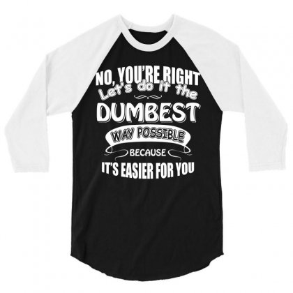 No You Re Right Let S Do It The Dumbest Way Possible Graphic T Shirt 3/4 Sleeve Shirt Designed By Hung