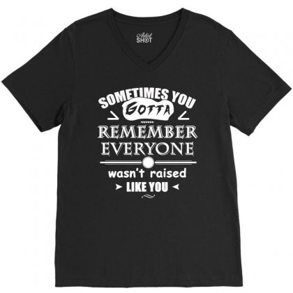 Sometimes You Gotta Remember Everyone Wasn T Raised Like You T Shirt V-neck Tee Designed By Hung