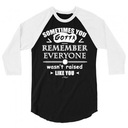 Sometimes You Gotta Remember Everyone Wasn T Raised Like You T Shirt 3/4 Sleeve Shirt Designed By Hung