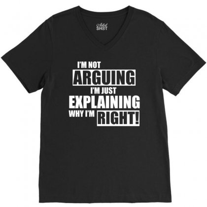 I M Not Arguing Just Explaining Why I M Right T Shirt V-neck Tee Designed By Hung