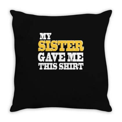 My Sister Gave Me This Shirt T Shirt Throw Pillow Designed By Hung