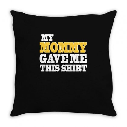 My Mommy Gave Me This Shirt T Shirt Throw Pillow Designed By Hung